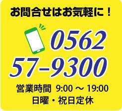お問合せはお気軽に!電話0562-57-9300 営業時間9:00〜19;00 日曜・祝日定休